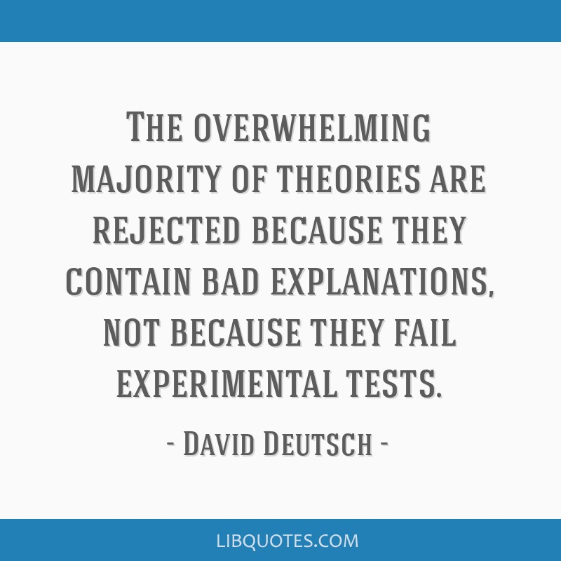 The overwhelming majority of theories are rejected because they contain bad explanations, not because they fail experimental tests.
