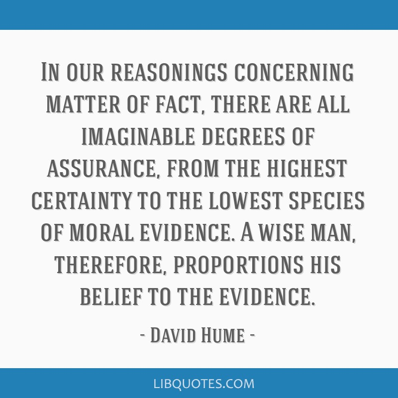 In our reasonings concerning matter of fact, there are all imaginable degrees of assurance, from the highest certainty to the lowest species of moral ...