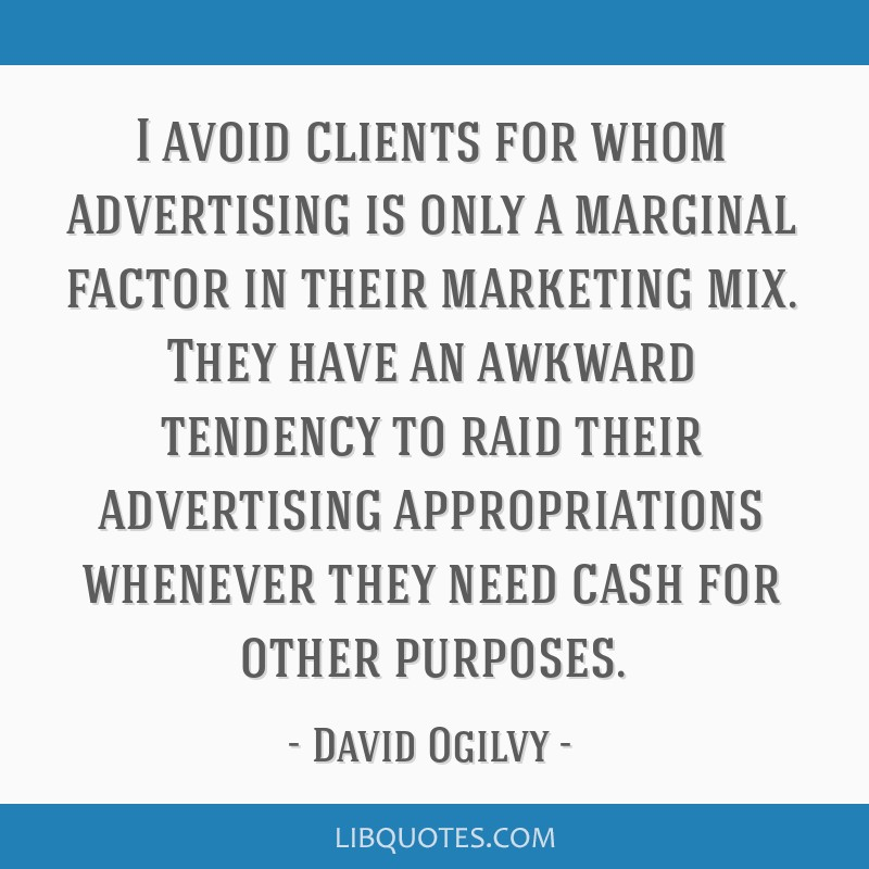 I avoid clients for whom advertising is only a marginal factor in their marketing mix. They have an awkward tendency to raid their advertising...