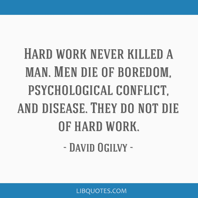 Hard work never killed a man. Men die of boredom ...