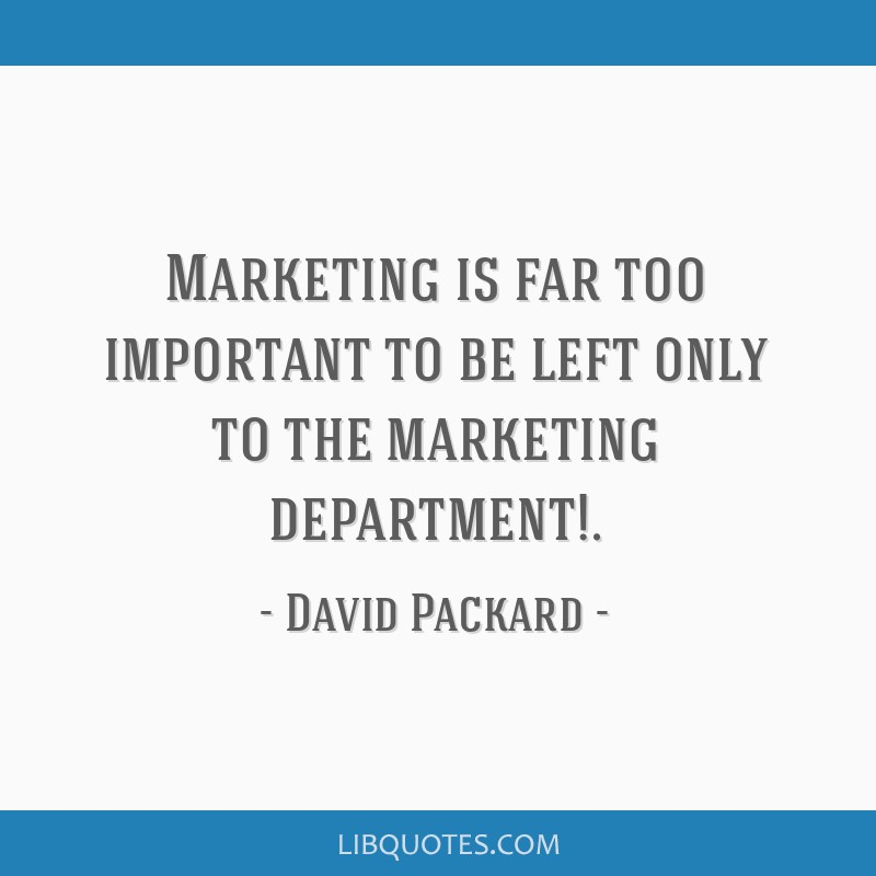 Marketing is far too important to be left only to the marketing department!.