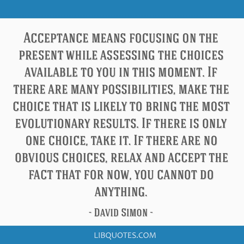 Acceptance means focusing on the present while assessing the choices available to you in this moment. If there are many possibilities, make the...