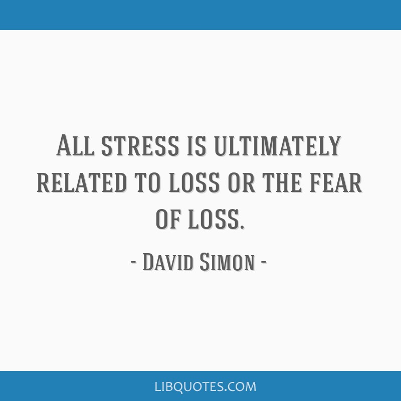 All stress is ultimately related to loss or the fear of loss.