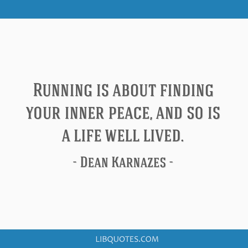 Running Is About Finding Your Inner Peace And So Is A Life Well Lived