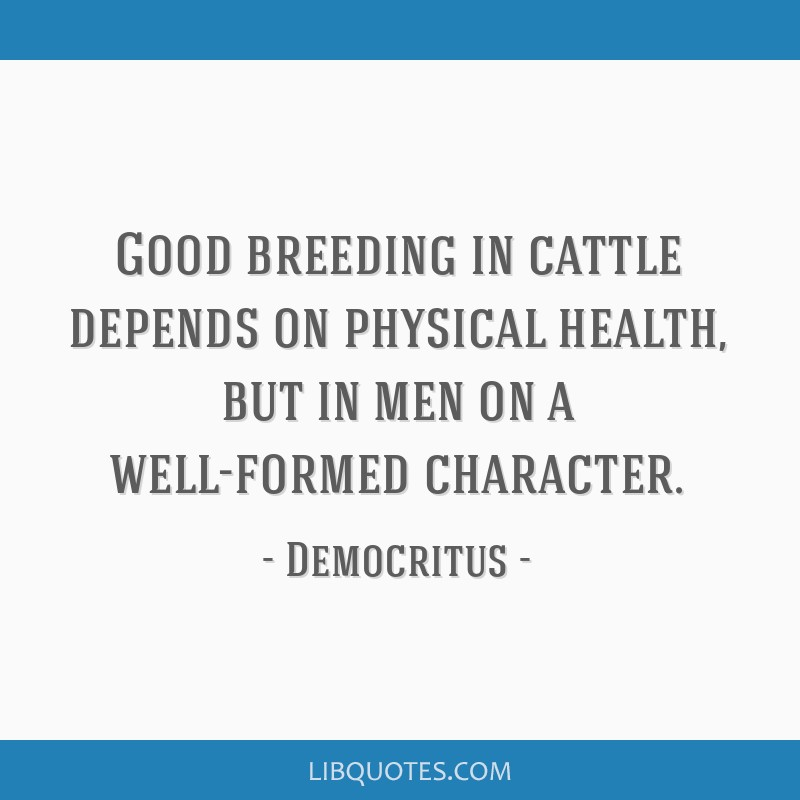 Good breeding in cattle depends on physical health, but in men on a well-formed character.