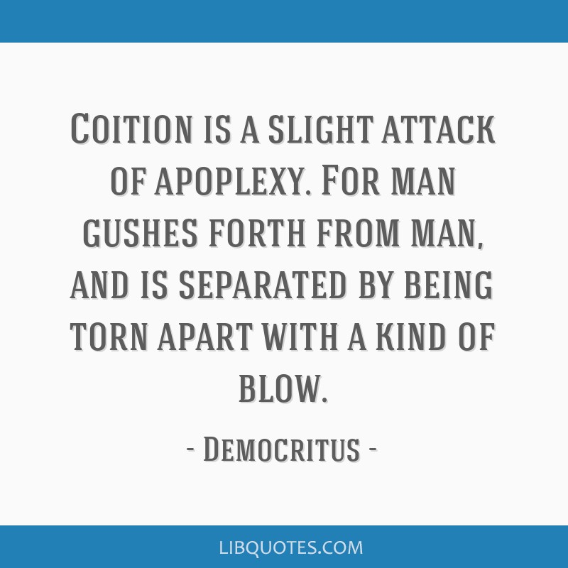 Coition is a slight attack of apoplexy. For man gushes forth from man, and is separated by being torn apart with a kind of blow.