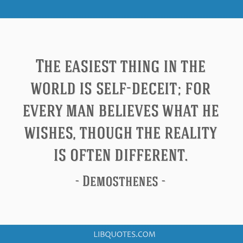 The easiest thing in the world is self-deceit; for every man believes what he wishes, though the reality is often different.