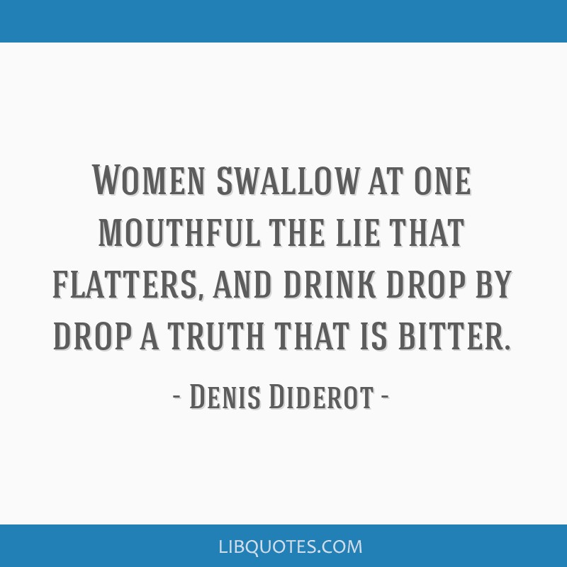 Women swallow at one mouthful the lie that flatters, and drink drop by drop a truth that is bitter.