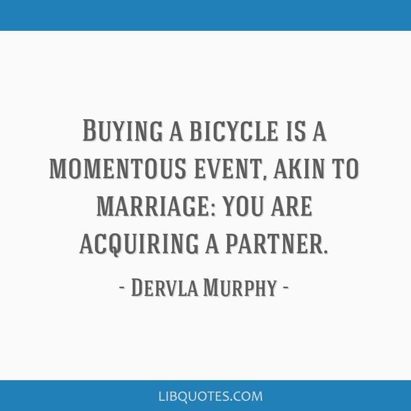 Buying a bicycle is a momentous event, akin to marriage: you are acquiring a partner.