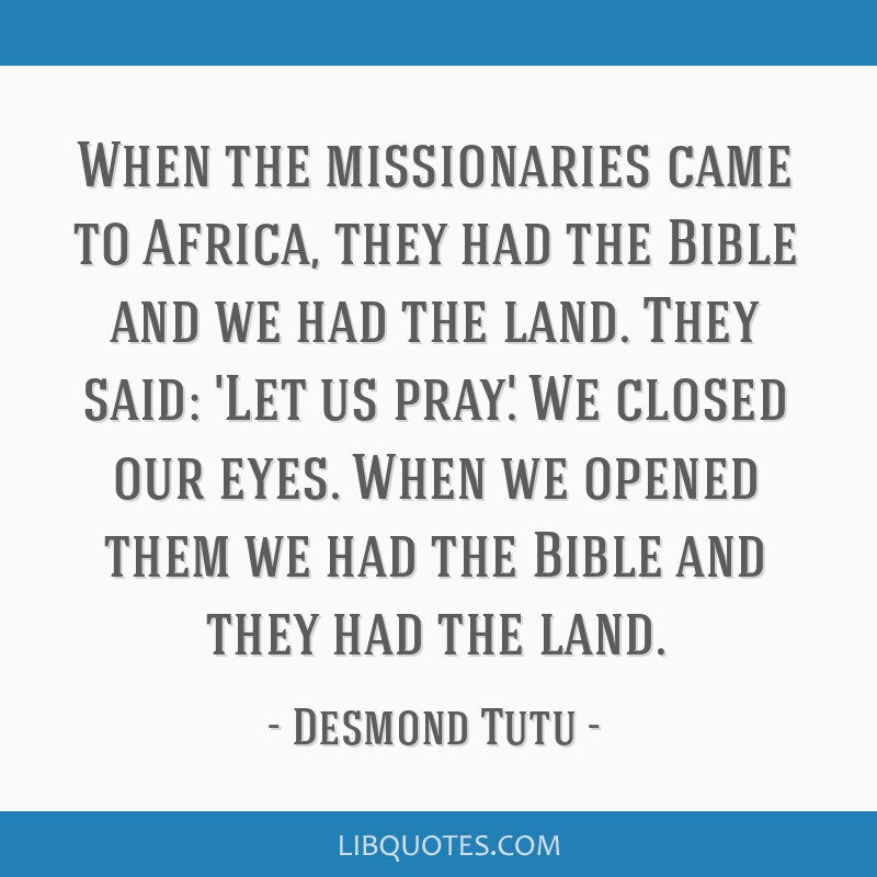 When the missionaries came to Africa, they had the Bible and we had the land. They said: 'Let us pray'. We closed our eyes. When we opened them we...