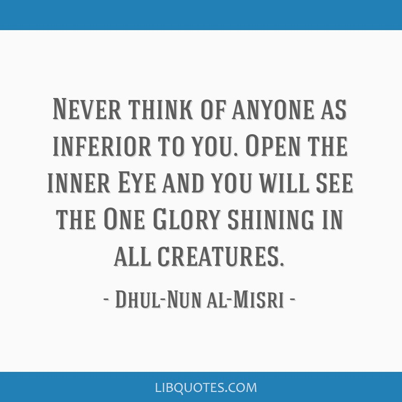 Never think of anyone as inferior to you. Open the inner Eye and you will see the One Glory shining in all creatures.