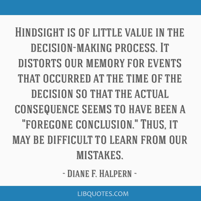Hindsight is of little value in the decision-making process. It distorts our memory for events that occurred at the time of the decision so that the...