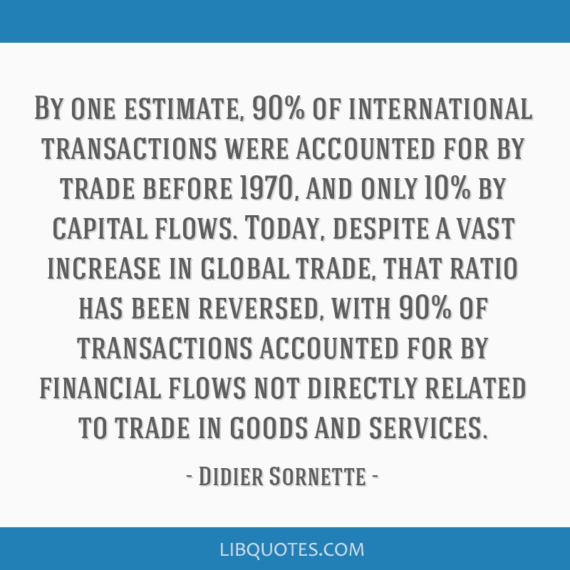 By one estimate, 90% of international transactions were accounted for by trade before 1970, and only 10% by capital flows. Today, despite a vast...