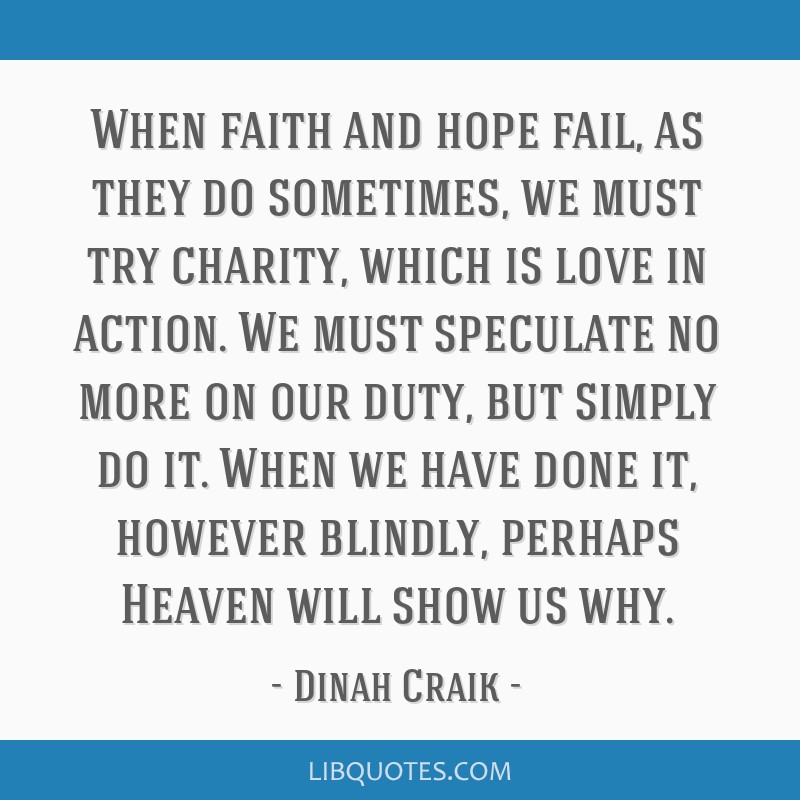 When faith and hope fail, as they do sometimes, we must try charity, which is love in action. We must speculate no more on our duty, but simply do...