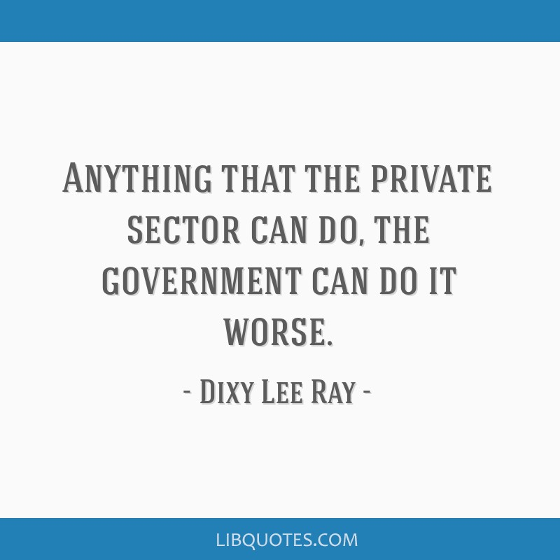 Anything that the private sector can do, the government can do it worse.