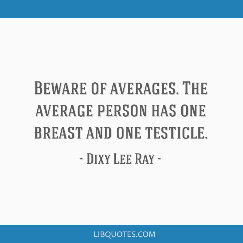Beware of averages. The average person has one breast and one testicle.
