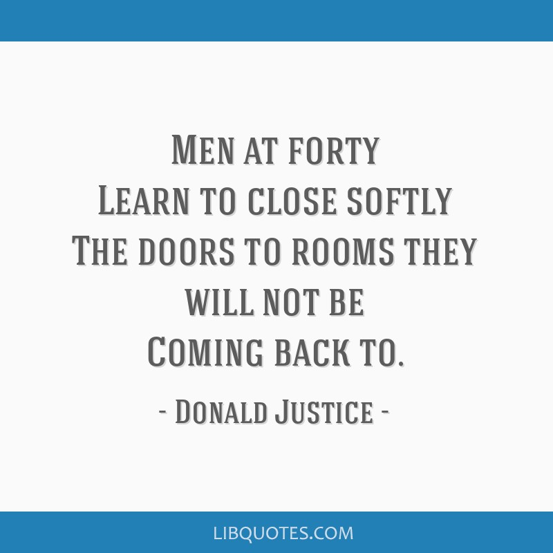 Men at forty Learn to close softly The doors to rooms they will not be Coming back to.