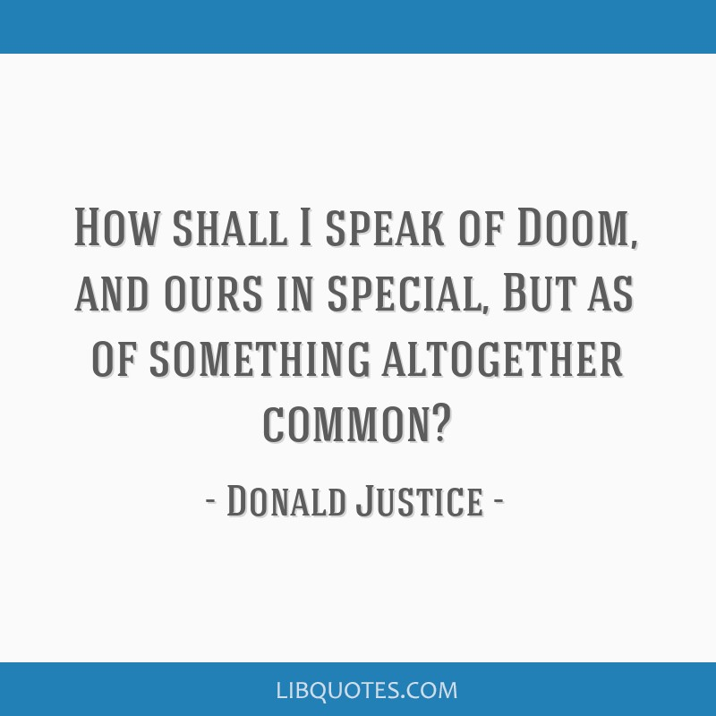 How shall I speak of Doom, and ours in special, But as of something altogether common?