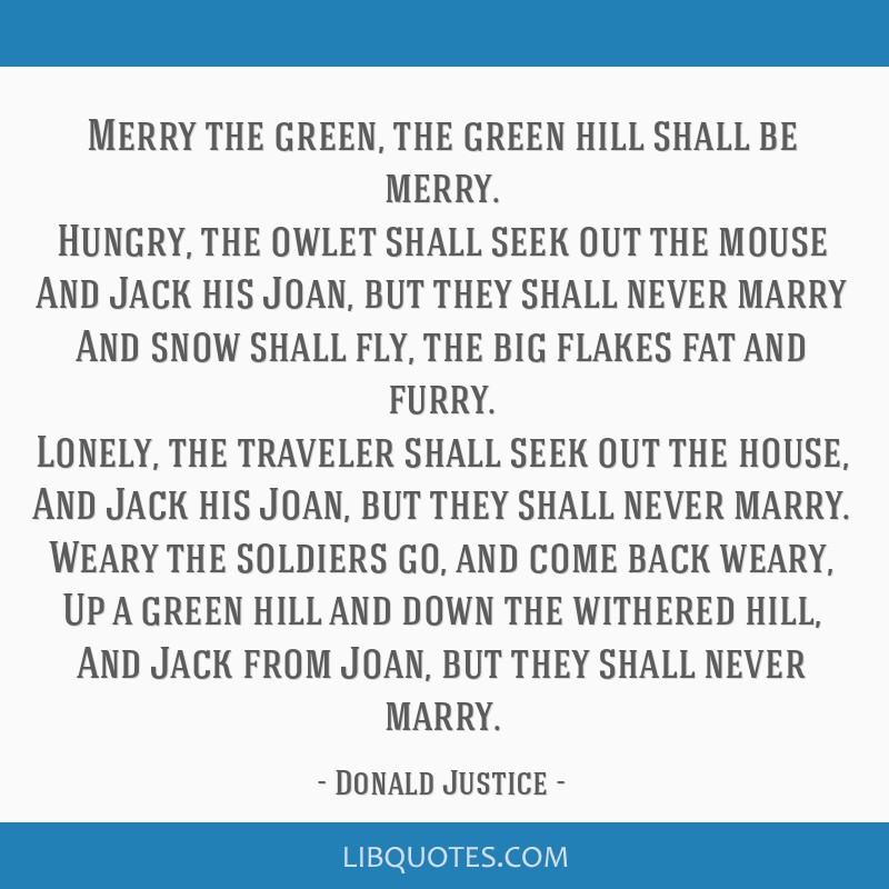 Merry the green, the green hill shall be merry. Hungry, the owlet shall seek out the mouse And Jack his Joan, but they shall never marry And snow...