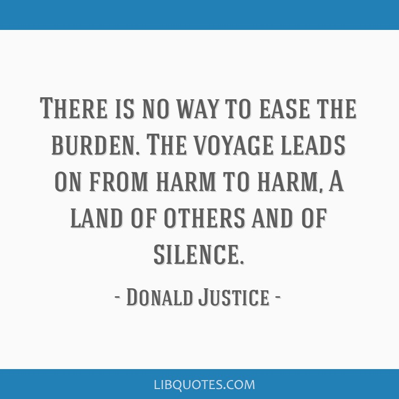 There is no way to ease the burden. The voyage leads on from harm to harm, A land of others and of silence.