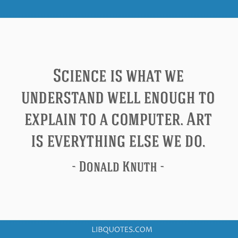 Science is what we understand well enough to explain to a computer. Art is everything else we do.