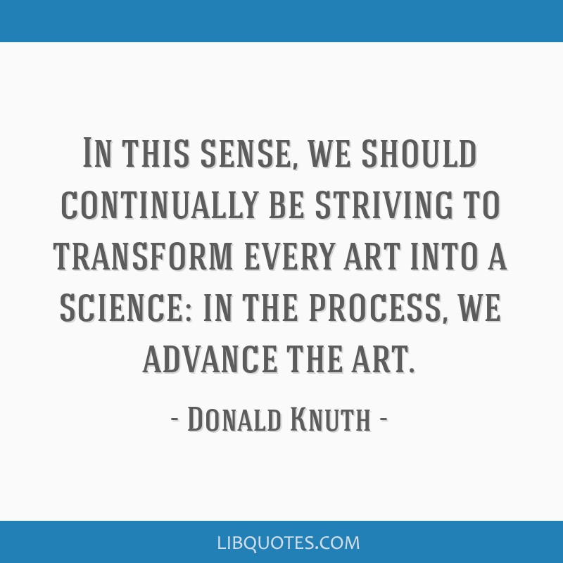 In this sense, we should continually be striving to transform every art into a science: in the process, we advance the art.