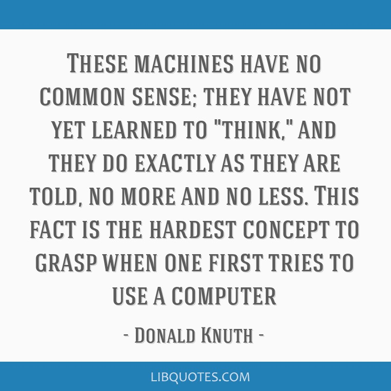 These machines have no common sense; they have not yet learned to think, and they do exactly as they are told, no more and no less. This fact is the...