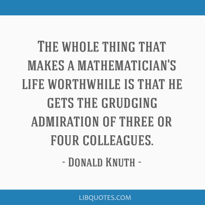 The whole thing that makes a mathematician's life worthwhile is that he gets the grudging admiration of three or four colleagues.
