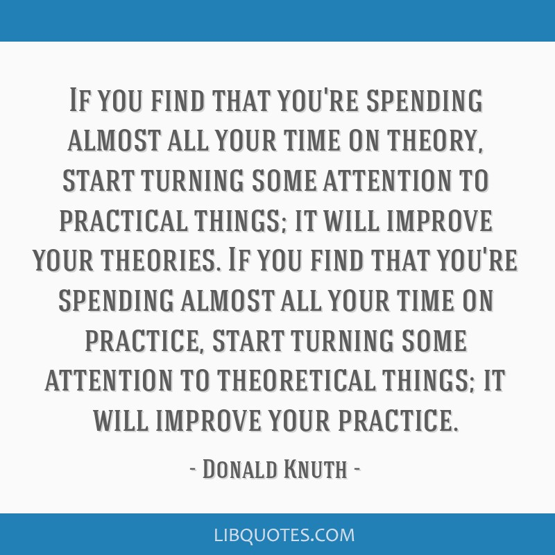 If you find that you're spending almost all your time on theory, start turning some attention to practical things; it will improve your theories. If...