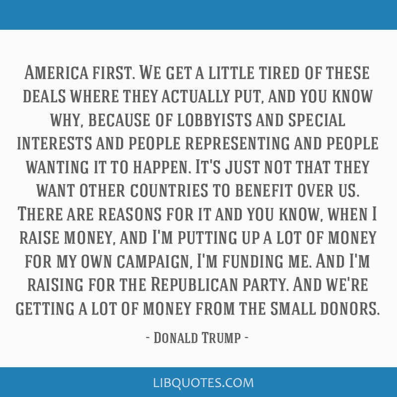 America first. We get a little tired of these deals where they actually put, and you know why, because of lobbyists and special interests and people...