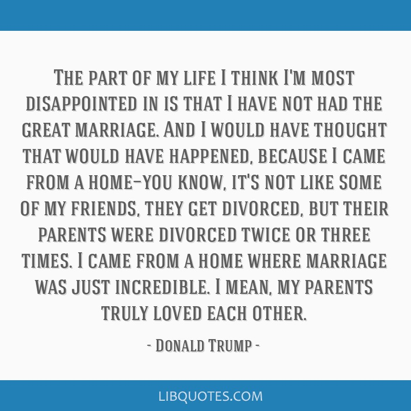 The part of my life I think I'm most disappointed in is that I have not had the great marriage. And I would have thought that would have happened,...