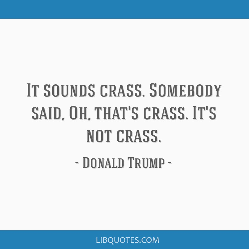 It sounds crass. Somebody said, Oh, that's crass. It's not crass.