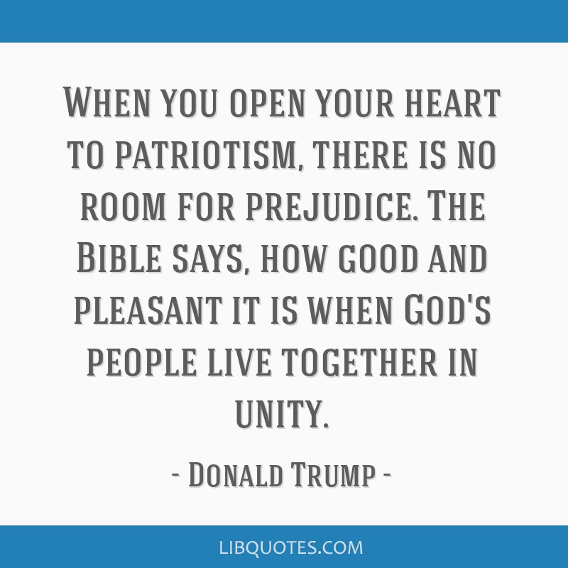 When you open your heart to patriotism, there is no room for prejudice. The Bible says, how good and pleasant it is when God's people live together...