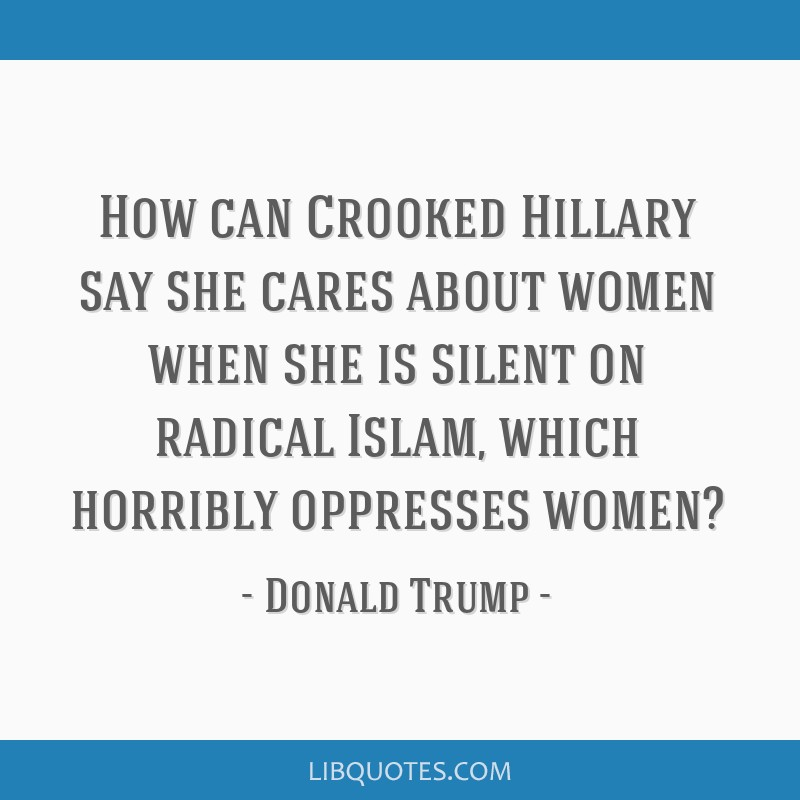 How can Crooked Hillary say she cares about women when she is silent on radical Islam, which horribly oppresses women?