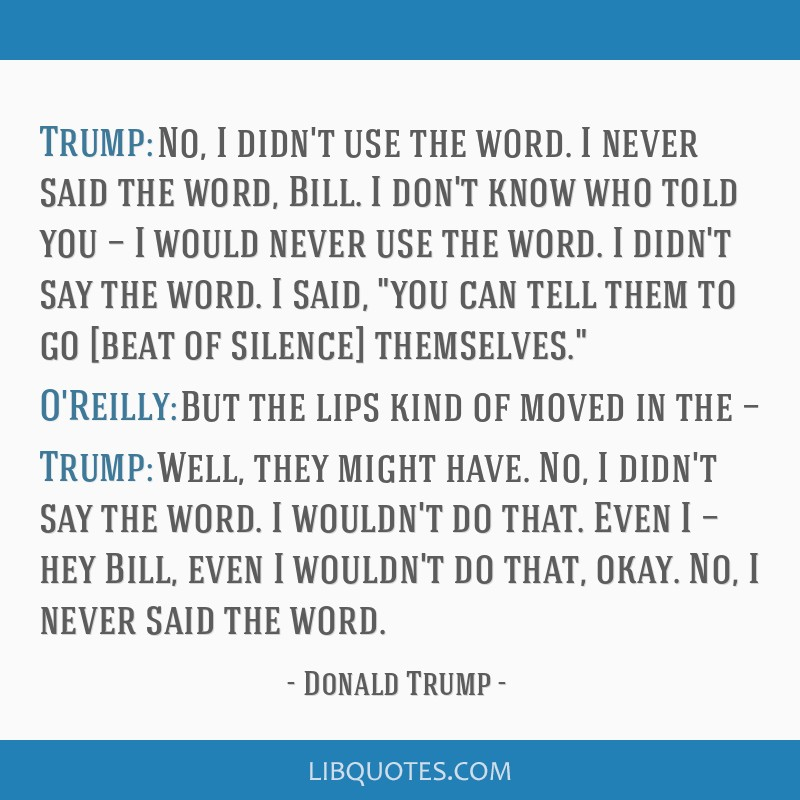 Trump: No, I didn't use the word. I never said the word, Bill. I don't know who told you — I would never use the word. I didn't say the word. I...