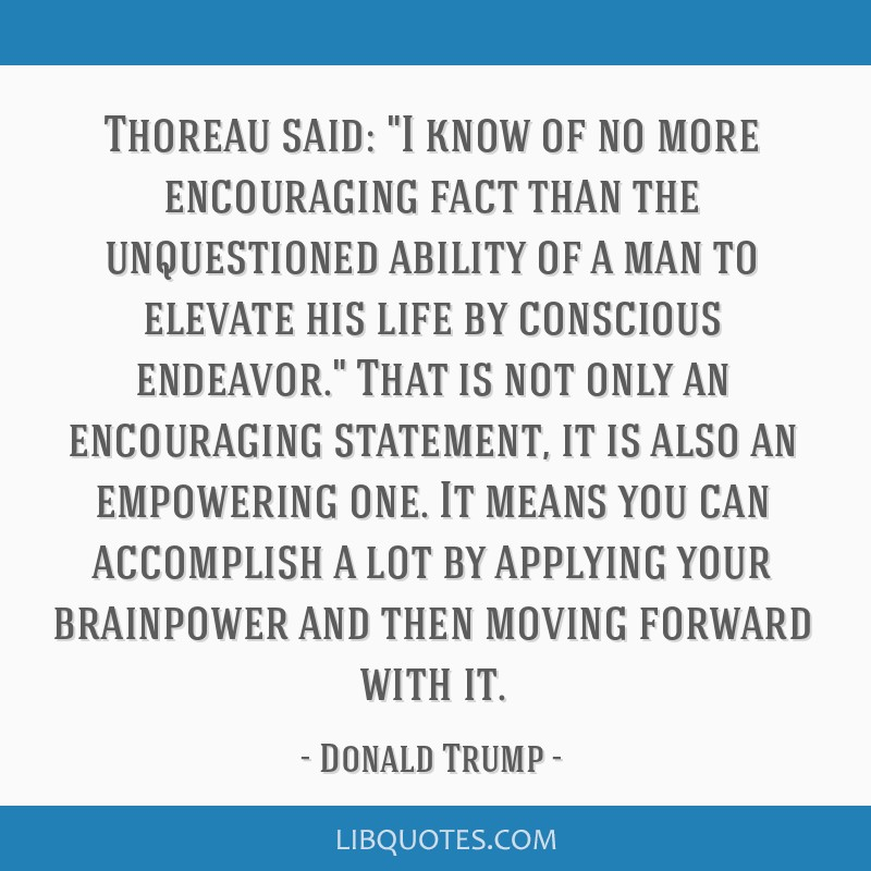 Thoreau said: I know of no more encouraging fact than the unquestioned ability of a man to elevate his life by conscious endeavor. That is not only...