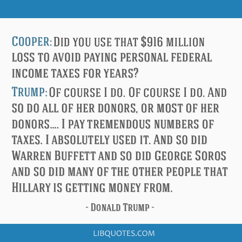 Cooper: Did you use that $916 million loss to avoid paying personal federal income taxes for years? Trump: Of course I do. Of course I do. And so do...