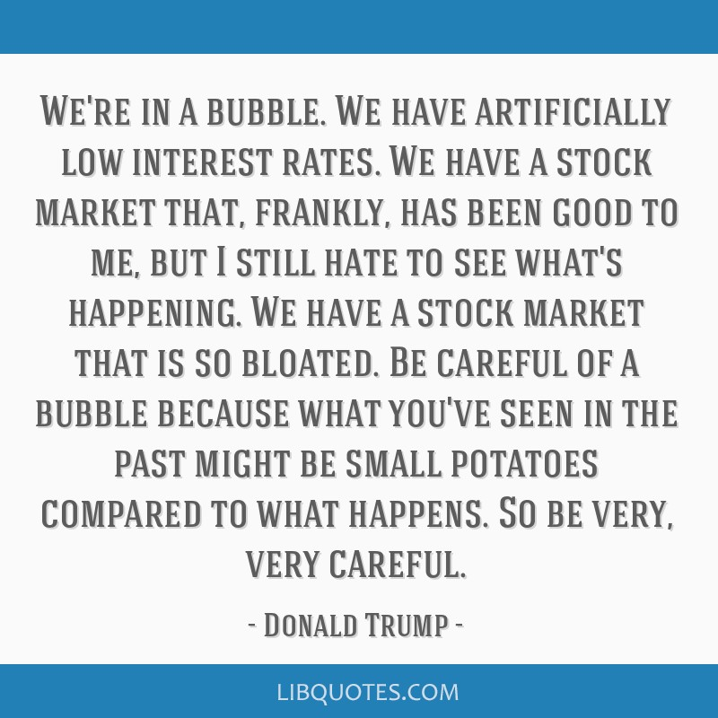 We're in a bubble. We have artificially low interest rates. We have a stock market that, frankly, has been good to me, but I still hate to see what's ...