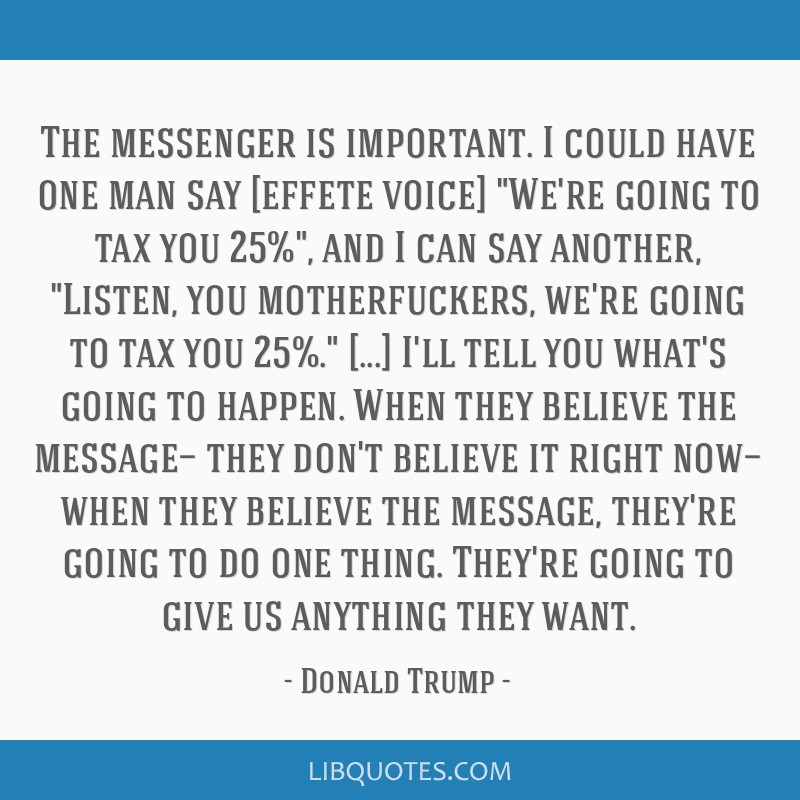 The messenger is important. I could have one man say [effete voice] We're going to tax you 25%, and I can say another, Listen, you motherfuckers,...