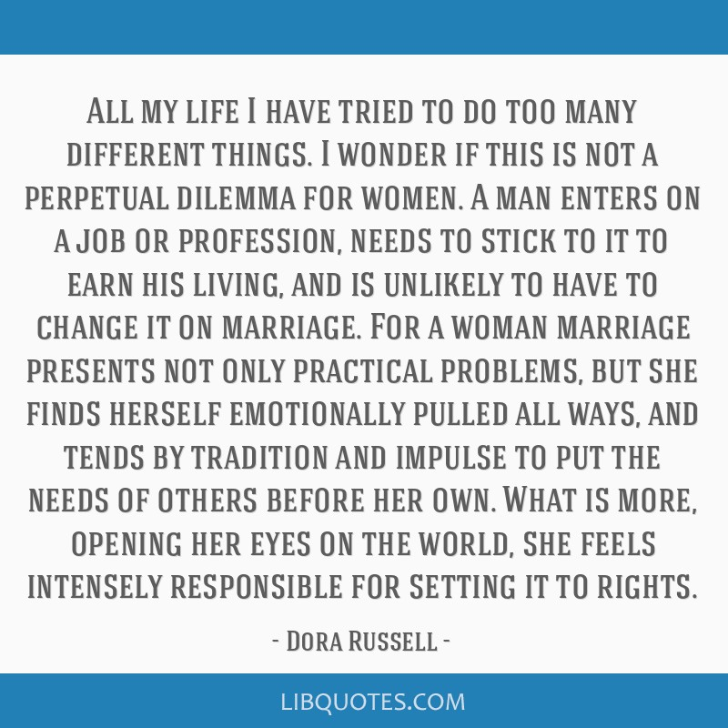All my life I have tried to do too many different things. I wonder if this is not a perpetual dilemma for women. A man enters on a job or profession, ...