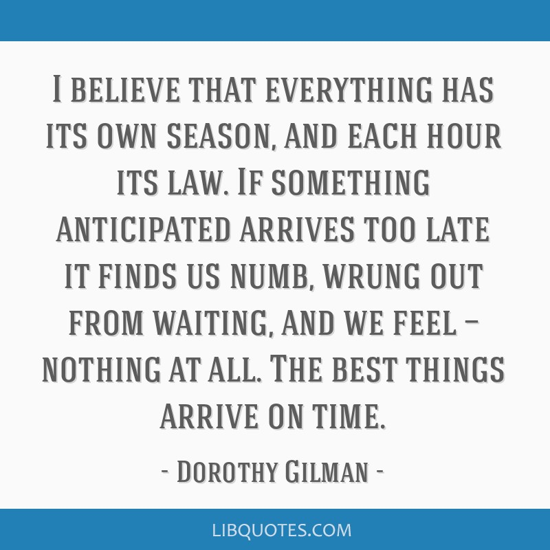 I believe that everything has its own season, and each hour its law. If something anticipated arrives too late it finds us numb, wrung out from...