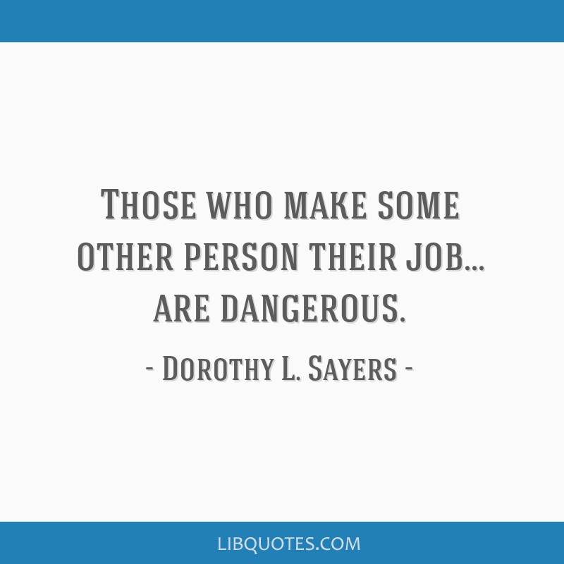 Those who make some other person their job... are dangerous.