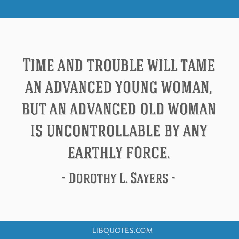 Time and trouble will tame an advanced young woman, but an advanced old woman is uncontrollable by any earthly force.