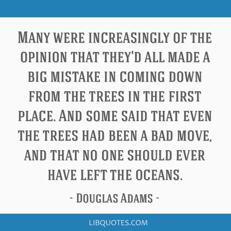 Many were increasingly of the opinion that they'd all made a big mistake in coming down from the trees in the first place. And some said that even...