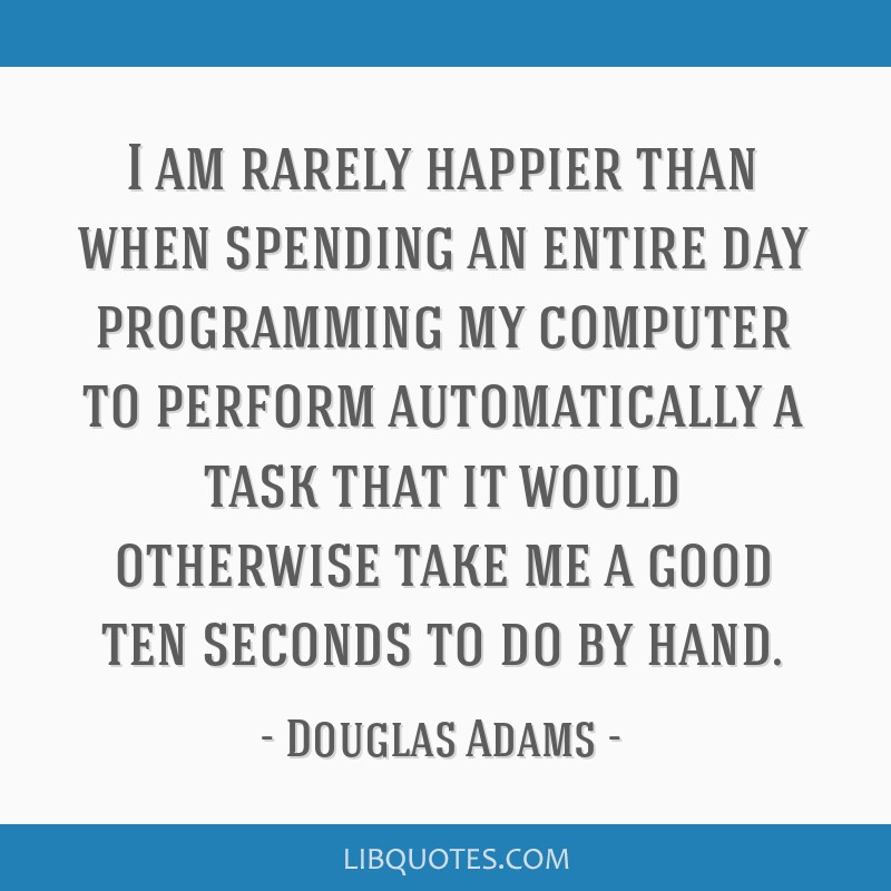 I am rarely happier than when spending an entire day programming my computer to perform automatically a task that it would otherwise take me a good...