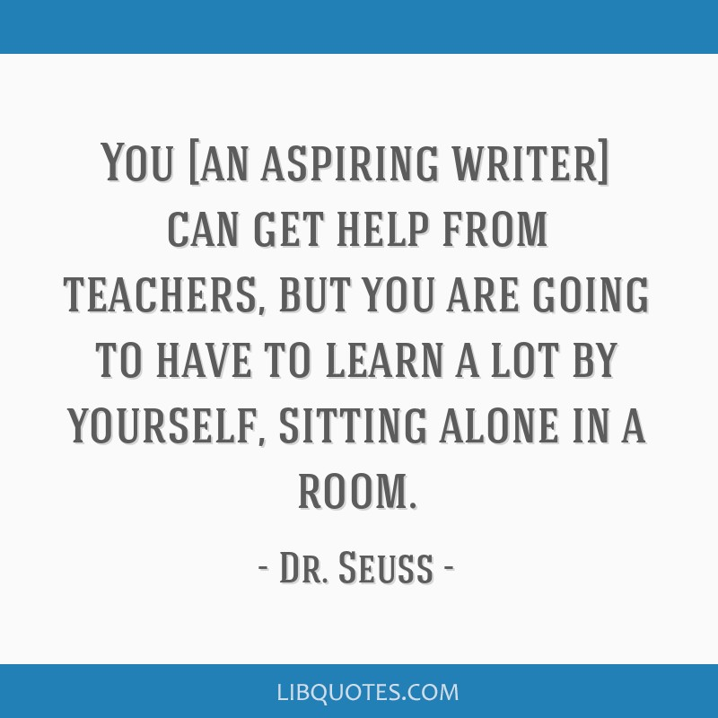 You [an aspiring writer] can get help from teachers, but you are going to have to learn a lot by yourself, sitting alone in a room.