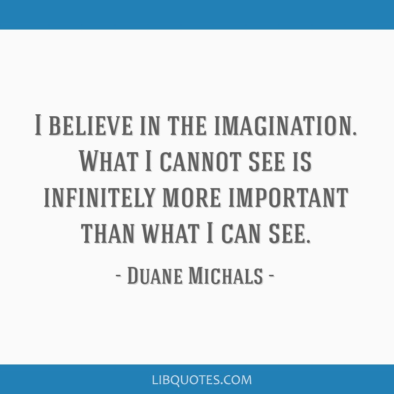 I believe in the imagination. What I cannot see is infinitely more important than what I can see.