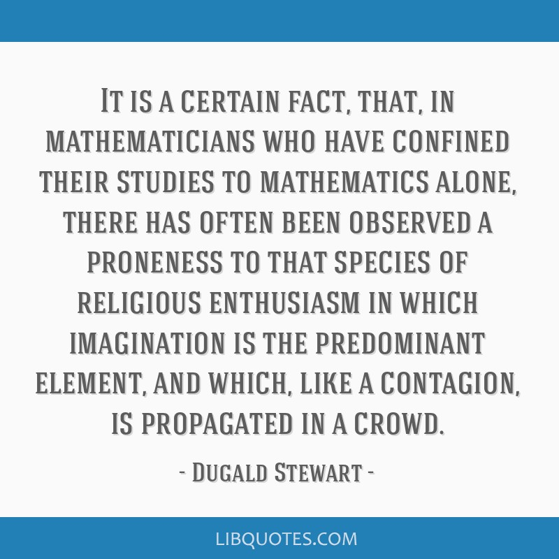 It is a certain fact, that, in mathematicians who have confined their studies to mathematics alone, there has often been observed a proneness to that ...