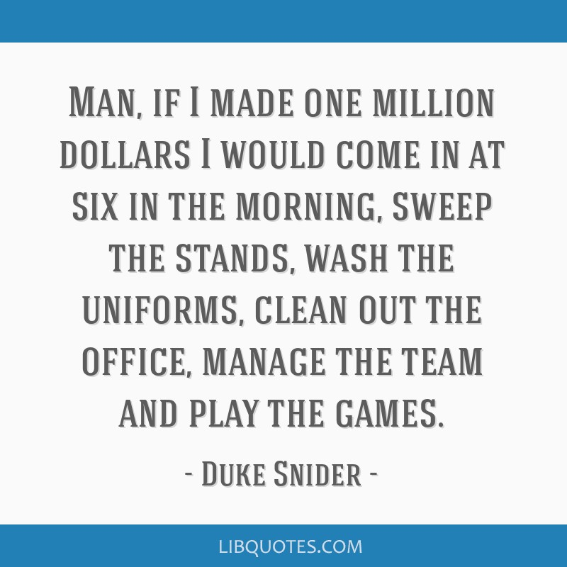 Man, if I made one million dollars I would come in at six in the morning, sweep the stands, wash the uniforms, clean out the office, manage the team...