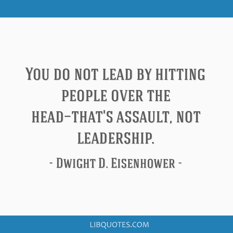 You do not lead by hitting people over the head—that's assault, not leadership.